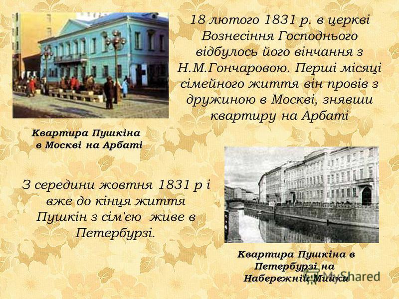18 лютого 1831 р. в церкві Вознесіння Господнього відбулось його вінчання з Н.М.Гончаровою. Перші місяці сімейного життя він провів з дружиною в Москві, знявши квартиру на Арбаті Квартира Пушкіна в Москві на Арбаті З середини жовтня 1831 р і вже до к