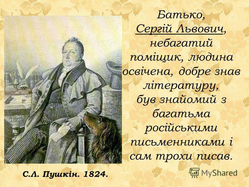 Батько, Сергій Львович, небагатий поміщик, людина освічена, добре знав літературу, був знайомий з багатьма російськими письменниками і сам трохи писав. С.Л. Пушкін. 1824.