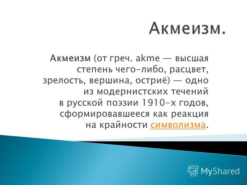 Акмеизм (от греч. akme высшая степень чего-либо, расцвет, зрелость, вершина, остриё) одно из модернистских течений в русской поэзии 1910-х годов, сформировавшееся как реакция на крайности символизма.символизма