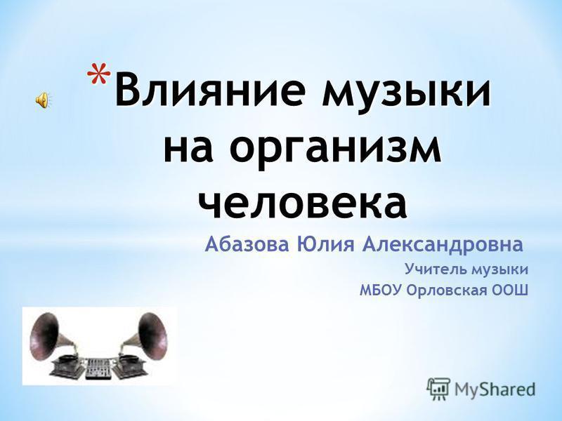 Абазова Юлия Александровна Учитель музыки МБОУ Орловская ООШ * Влияние музыки на организм человека