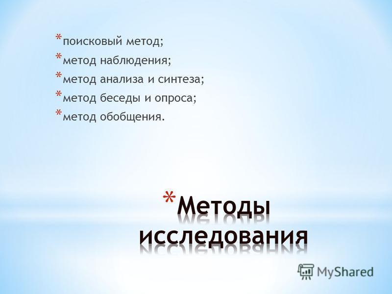 * поисковый метод; * метод наблюдения; * метод анализа и синтеза; * метод беседы и опроса; * метод обобщения.