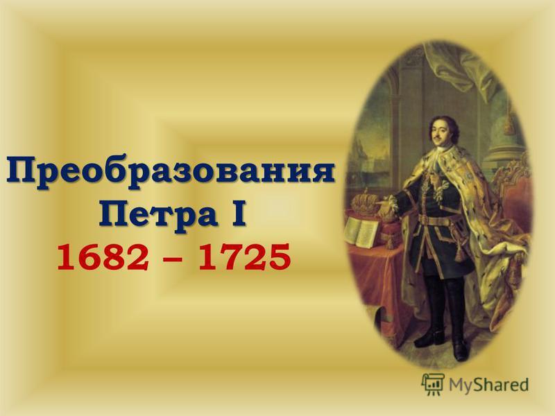 Преобразования Петра I 1682 – 1725