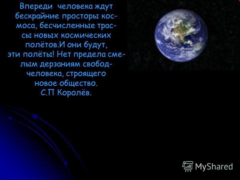 Впереди человека ждут бескрайние просторы кос- моса, бесчисленные трассы новых космических полётов.И они будут, эти полёты! Нет предела смелым дерзаниям свобод- человека, строящего новое общество. С.П Королёв.