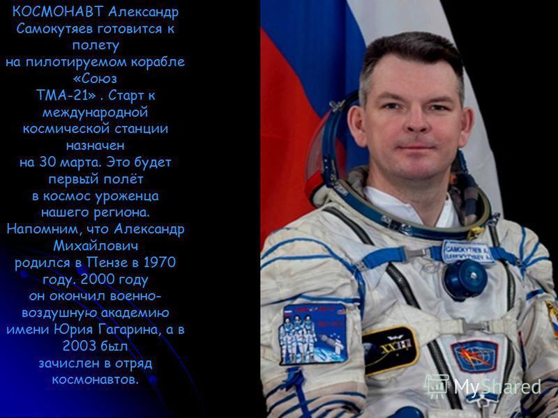 КОСМОНАВТ Александр Самокутяев готовится к полету на пилотируемом корабле «Союз ТМА-21». Старт к международной космической станции назначен на 30 марта. Это будет первый полёт в космос уроженца нашего региона. Напомним, что Александр Михайлович родил