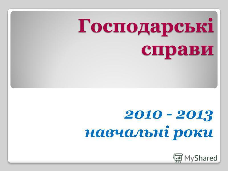 Господарські справи 2010 - 2013 навчальні роки