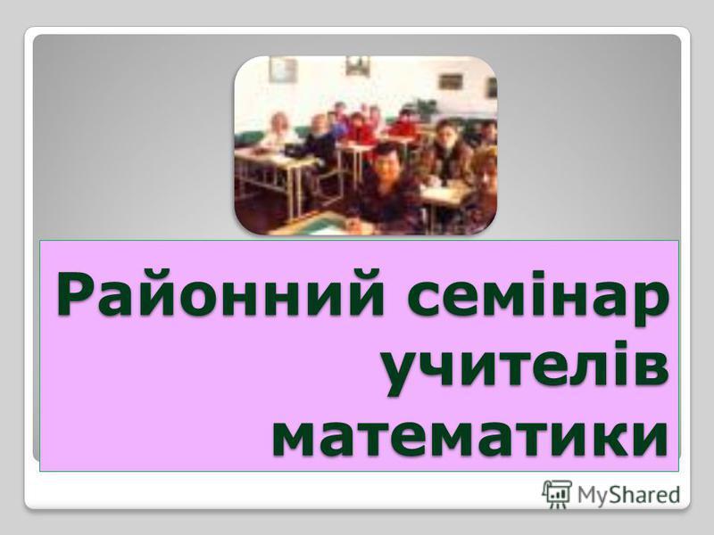 Районний семінар учителів математики
