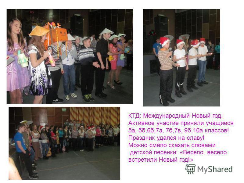 КТД: Международный Новый год. Активное участие приняли учащиеся 5 а, 5 б,6 б,7 а, 7 б,7 в, 9 б,10 а классов! Праздник удался на славу! Можно смело сказать словами детской песенки: «Весело, весело встретили Новый год!»