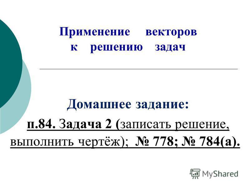 Применение векторов к решению задач Домашнее задание: п.84. Задача 2 (записать решение, выполнить чертёж); 778; 784(а).