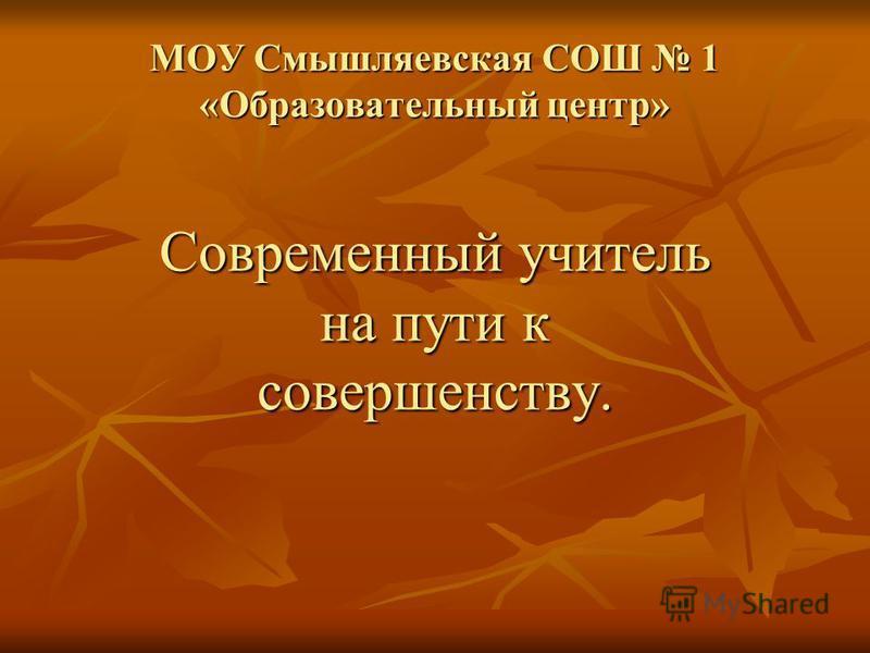 МОУ Смышляевская СОШ 1 «Образовательный центр» Современный учитель на пути к совершенству.