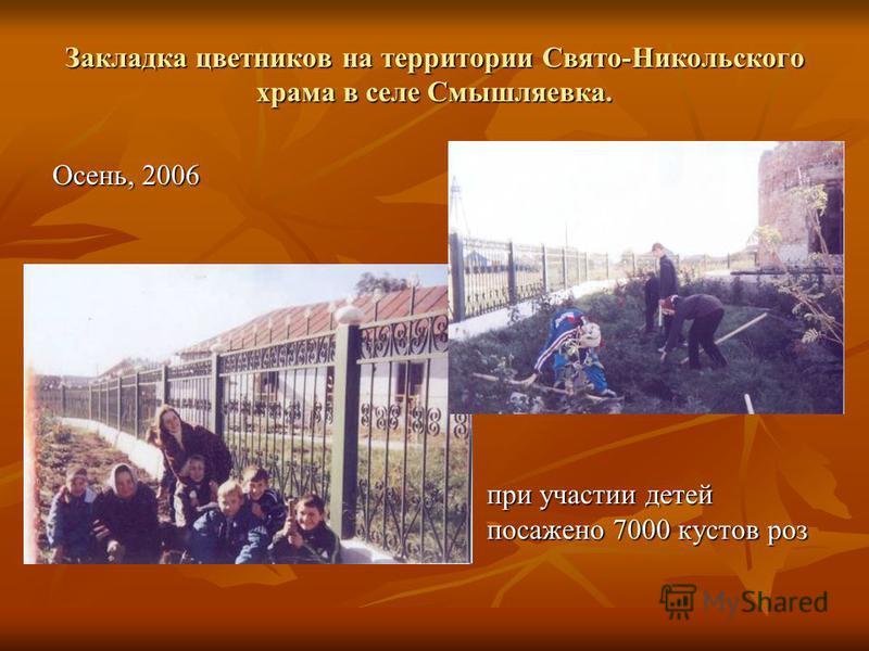 Закладка цветников на территории Свято-Никольского храма в селе Смышляевка. Осень, 2006 при участии детей посажено 7000 кустов роз