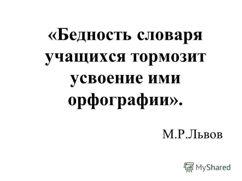«Бедность словаря учащихся тормозит усвоение ими орфографии». М.Р.Львов