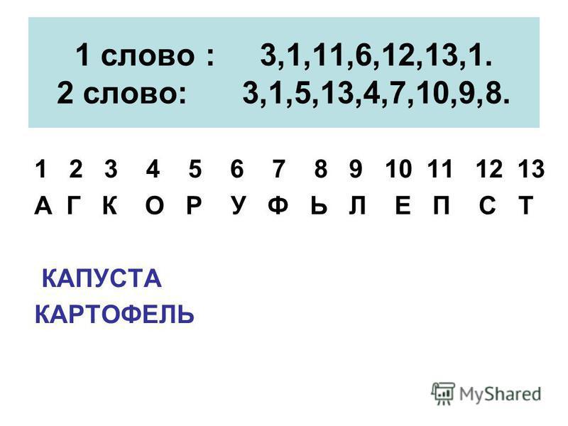 1 слово : 3,1,11,6,12,13,1. 2 слово: 3,1,5,13,4,7,10,9,8. 1 2 3 4 5 6 7 8 9 10 11 12 13 А Г К О Р У Ф Ь Л Е П С Т КАПУСТА КАРТОФЕЛЬ
