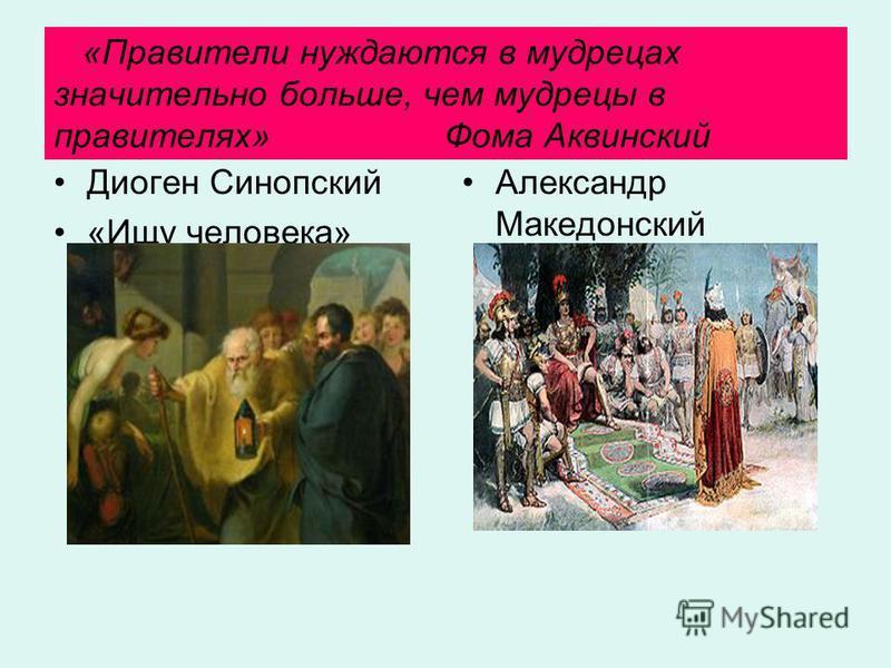 «Правители нуждаются в мудрецах значительно больше, чем мудрецы в правителях» Фома Аквинский Диоген Синопский «Ищу человека» Александр Македонский