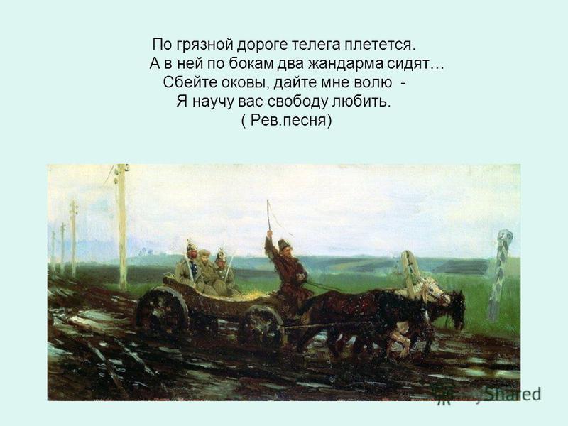 По грязной дороге телега плетется. А в ней по бокам два жандарма сидят… Сбейте оковы, дайте мне волю - Я научу вас свободу любить. ( Рев.песня)