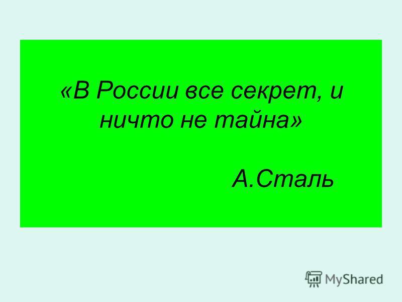 «В России все секрет, и ничто не тайна» А.Сталь
