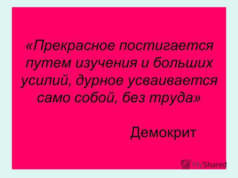 «Прекрасное постигается путем изучения и больших усилий, дурное усваивается само собой, без труда» Демокрит