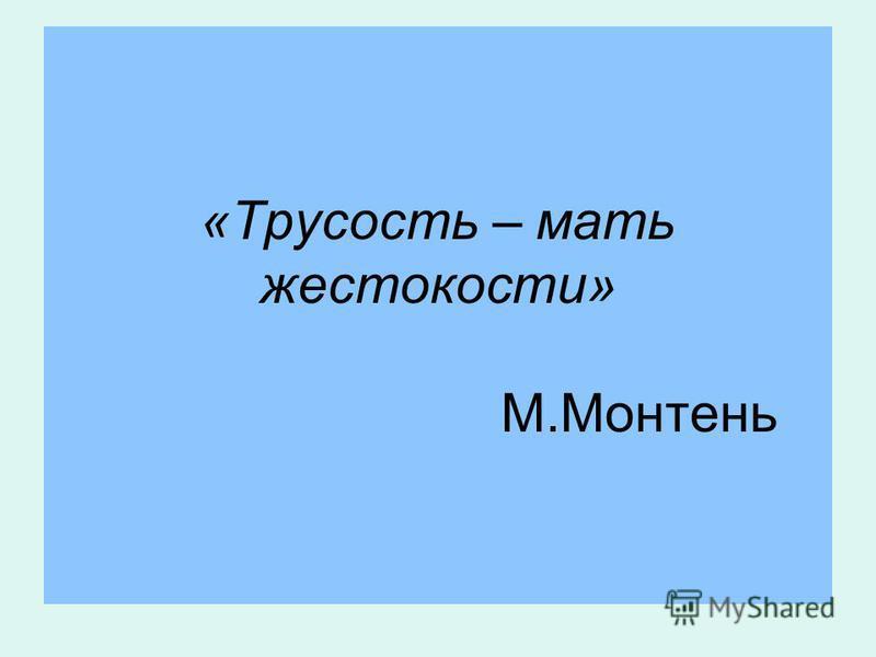 «Трусость – мать жестокости» М.Монтень
