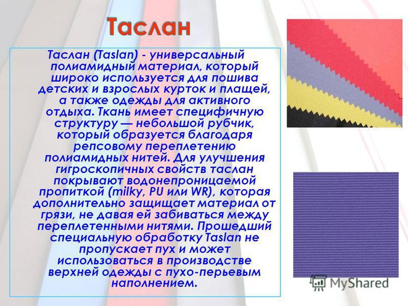 Таслан (Taslan) - универсальный полиамидный материал, который широко используется для пошива детских и взрослых курток и плащей, а также одежды для активного отдыха. Ткань имеет специфичную структуру небольшой рубчик, который образуется благодаря реп