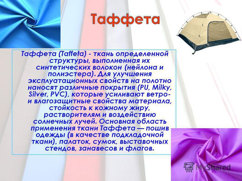 Таффета (Taffeta) - ткань определенной структуры, выполненная их синтетических волокон (нейлона и полиэстера). Для улучшения эксплуатационных свойств на полотно наносят различные покрытия (PU, Milky, Silver, PVC), которые усиливают ветра- и влагозащи