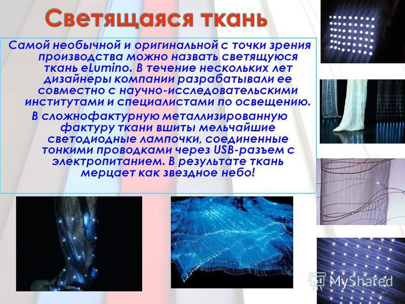 Самой необычной и оригинальной с точки зрения производства можно назвать светящуюся ткань eLumino. В течение нескольких лет дизайнеры компании разрабатывали ее совместно с научно-исследовательскими институтами и специалистами по освещению. В сложно ф