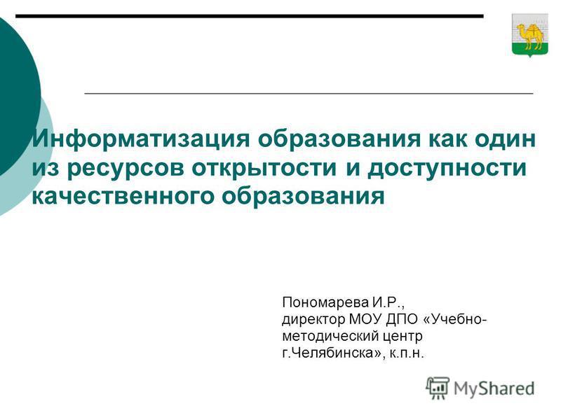 Информатизация образования как один из ресурсов открытости и доступности качественного образования Пономарева И.Р., директор МОУ ДПО «Учебно- методический центр г.Челябинска», к.п.н.