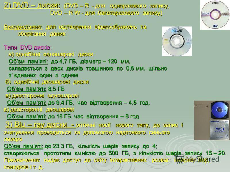 2) DVD – диски: (DVD – R - для одноразового запису, DVD – R W - для багаторазового запису) Використання: для відтворення відеозображень та зберігання даних Типи DVD дисків: а) однобічні одношарові диски Обєм памяті: до 4,7 ГБ, діаметр – 120 мм, склад