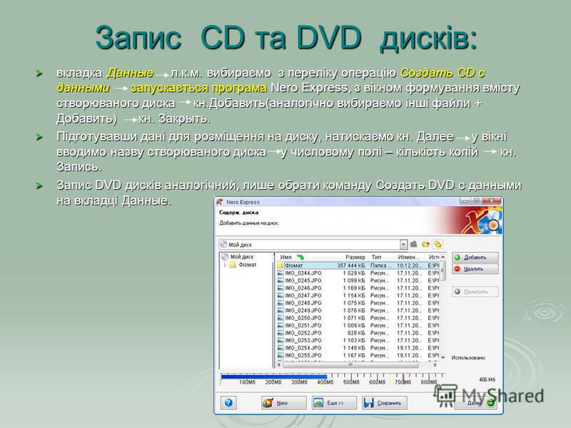 Запис CD та DVD дисків: вкладка Данные л.к.м. вибираємо з переліку операцію Создать CD с данными запускається програма Nero Express, з вікном формування вмісту створюваного диска кн.Добавить(аналогічно вибираємо інші файли + Добавить) кн. Закрыть. вк