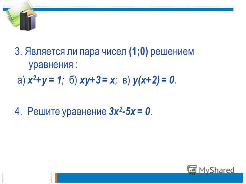 3. Является ли пара чисел (1;0) решением уравнения : а) х 2 +у = 1 ; б) ху+3 = х ; в) у(х+2) = 0. 4. Решите уравнение 3 х 2 -5 х = 0.