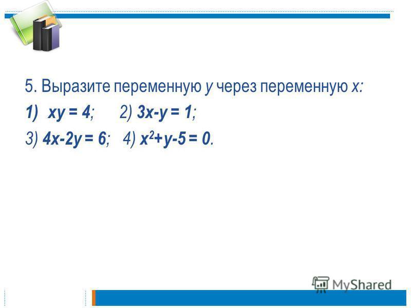 5. Выразите переменную у через переменную х: 1)ху = 4 ; 2) 3 х-у = 1 ; 3) 4 х-2 у = 6 ; 4) х 2 +у-5 = 0.