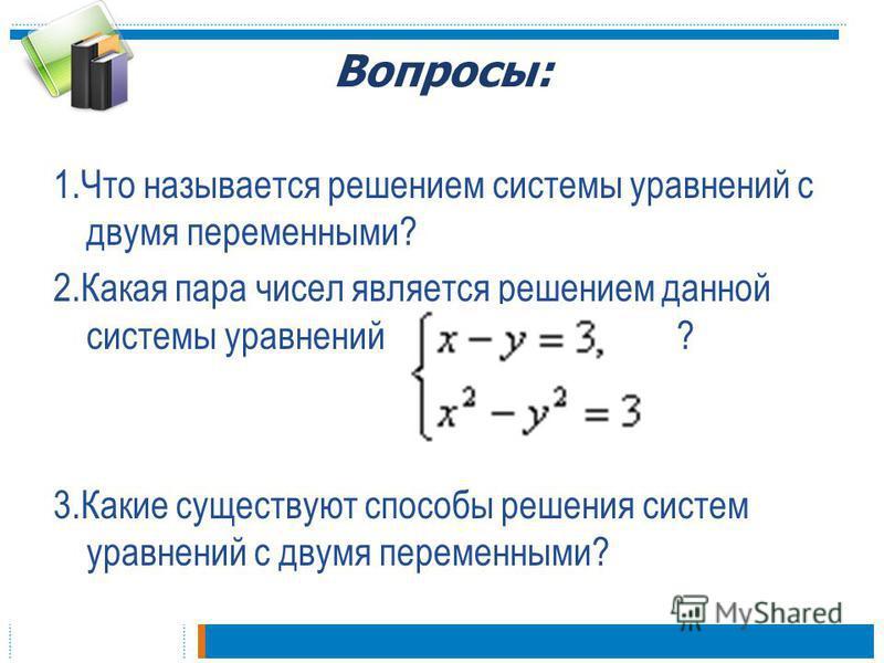 Вопросы: 1. Что называется решением системы уравнений с двумя переменными? 2. Какая пара чисел является решением данной системы уравнений ? 3. Какие существуют способы решения систем уравнений с двумя переменными?