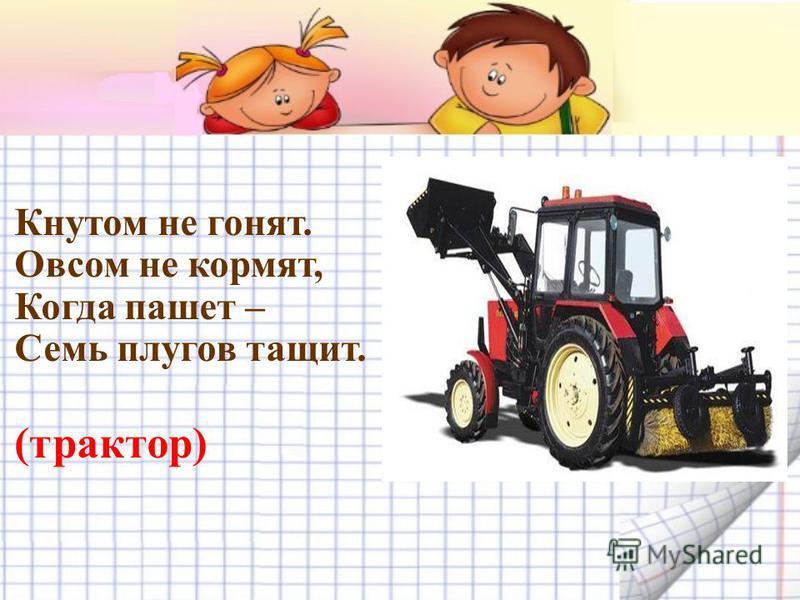 Кнутом не гонят. Овсом не кормят, Когда пашет – Семь плугов тащит. (трактор)