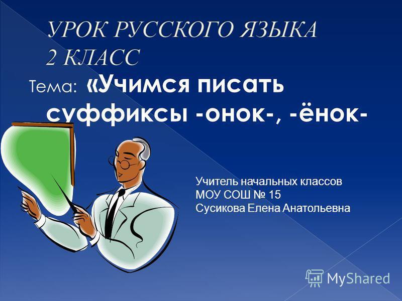 Тема: «Учимся писать суффиксы -онок-, -инок- » Учитель начальных классов МОУ СОШ 15 Сусикова Елена Анатольевна
