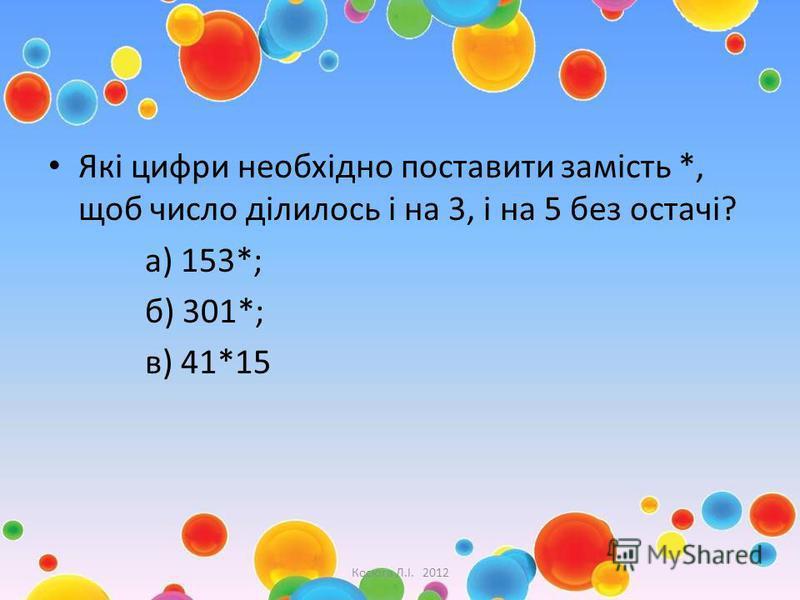 Які цифри необхідно поставити замість *, щоб число ділилось і на 3, і на 5 без остачі? а) 153*; б) 301*; в) 41*15 Косюга Л.І. 2012
