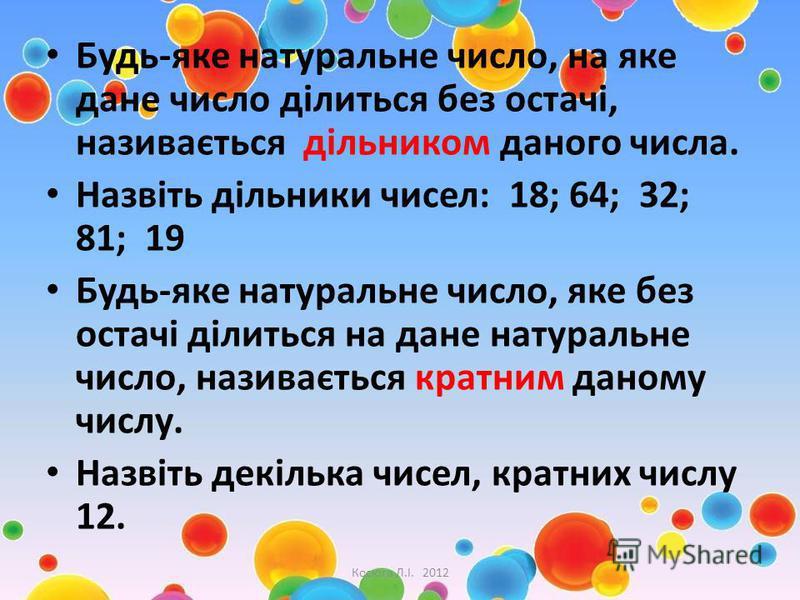 Будь-яке натуральне число, на яке дане число ділиться без остачі, називається дільником даного числа. Назвіть дільники чисел: 18; 64; 32; 81; 19 Будь-яке натуральне число, яке без остачі ділиться на дане натуральне число, називається кратним даному ч