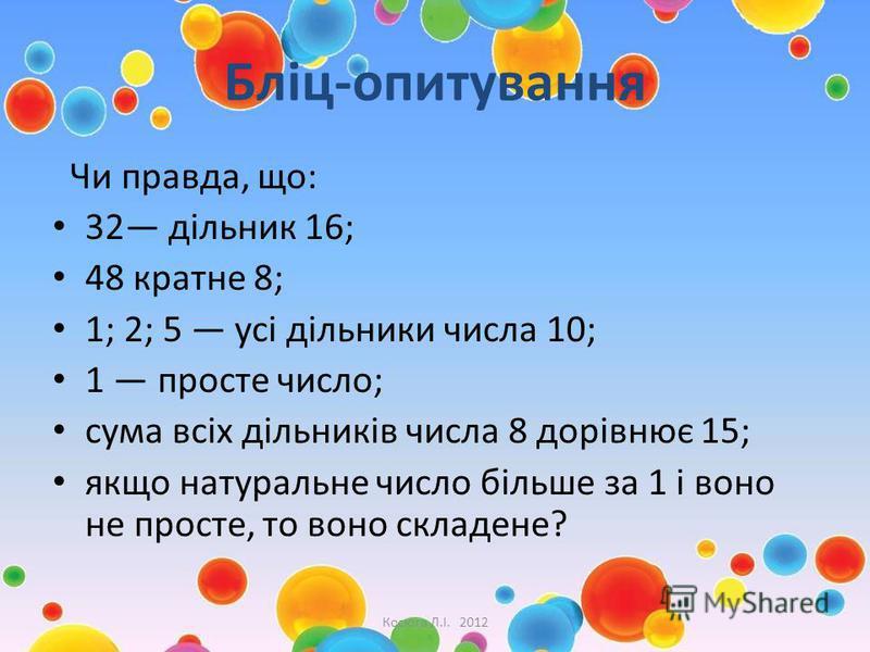 Бліц-опитування Чи правда, що: 32 дільник 16; 48 кратне 8; 1; 2; 5 усі дільники числа 10; 1 просте число; сума всіх дільників числа 8 дорівнює 15; якщо натуральне число більше за 1 і воно не просте, то воно складене? Косюга Л.І. 2012