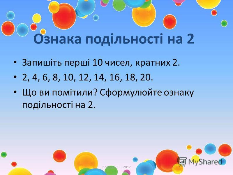 Ознака подільності на 2 Запишіть перші 10 чисел, кратних 2. 2, 4, 6, 8, 10, 12, 14, 16, 18, 20. Що ви помітили? Сформулюйте ознаку подільності на 2. Косюга Л.І. 2012