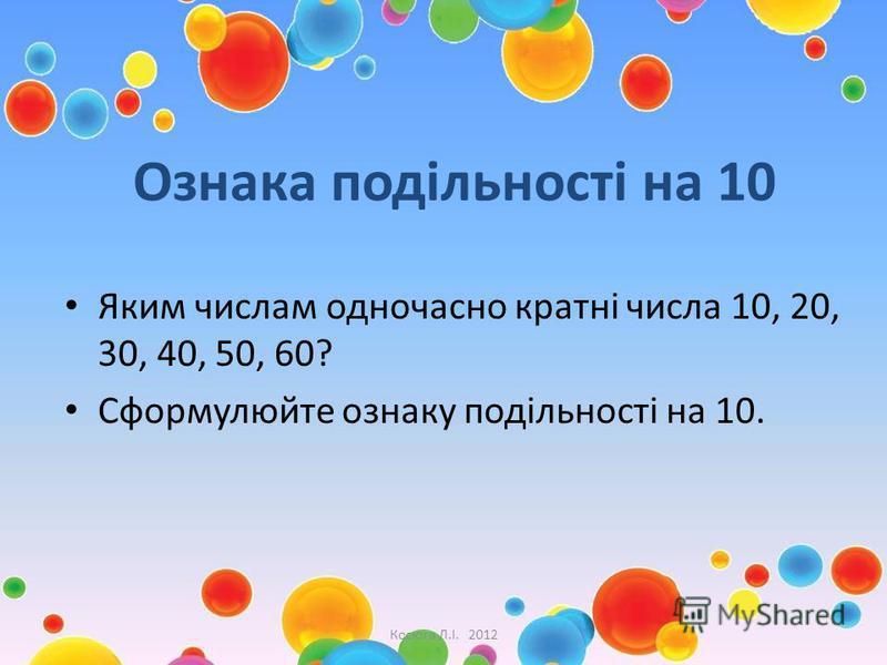 Ознака подільності на 10 Яким числам одночасно кратні числа 10, 20, 30, 40, 50, 60? Сформулюйте ознаку подільності на 10. Косюга Л.І. 2012