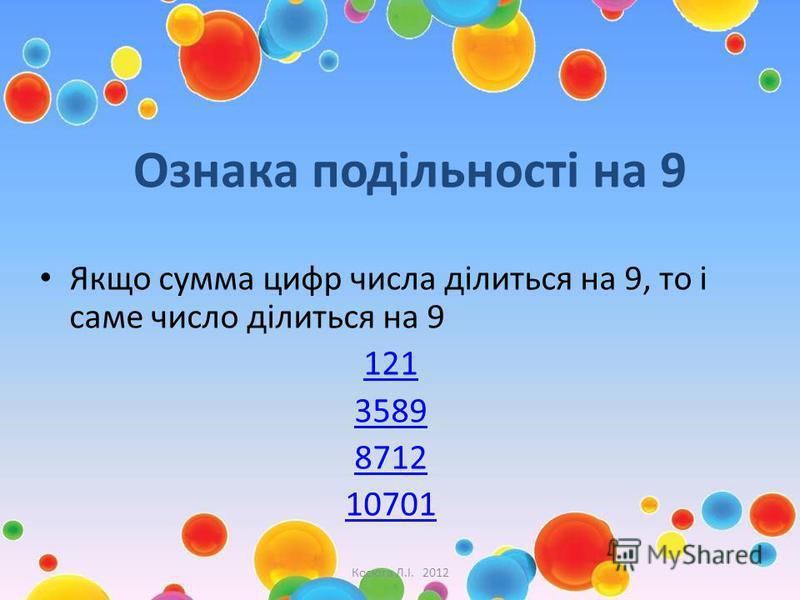 Ознака подільності на 9 Якщо сумма цифр числа ділиться на 9, то і саме число ділиться на 9 121 3589 8712 10701 Косюга Л.І. 2012