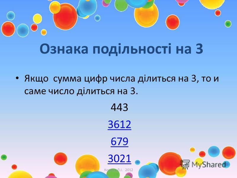Ознака подільності на 3 Якщо сумма цифр числа ділиться на 3, то и саме число ділиться на 3. 443 3612 679 3021 Косюга Л.І. 2012