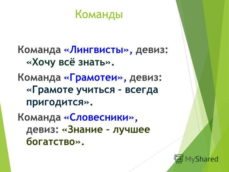 Команды Команда «Лингвисты», девиз: «Хочу всё знать». Команда «Грамотеи», девиз: «Грамоте учиться – всегда пригодится». Команда «Словесники», девиз: «Знание – лучшее богатство».