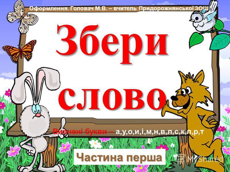 Збери слово Оформлення. Головач М.В. – вчитель Придорожнянської ЗОШ Вивчені букви – а,у,о,и,і,м,н,в,л,с,к,п,р,т Частина перша