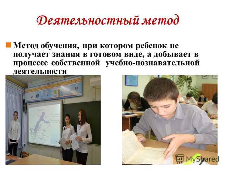 Деятельностный метод Метод обучения, при котором ребенок не получает знания в готовом виде, а добывает в процессе собственной учебно-познавательной деятельности
