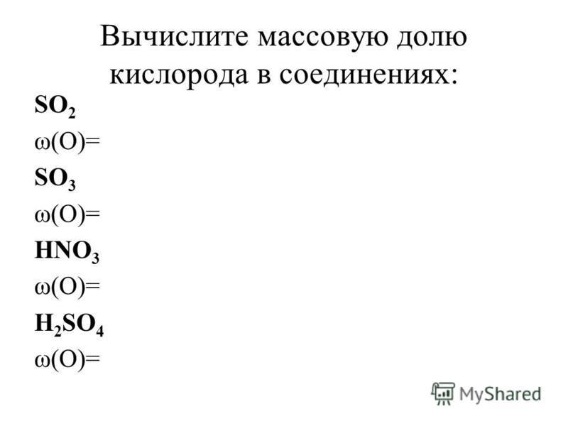 Вычислите массовую долю кислорода в соединениях: SO 2 ω(O)= SO 3 ω(O)= HNO 3 ω(O)= H 2 SO 4 ω(O)=