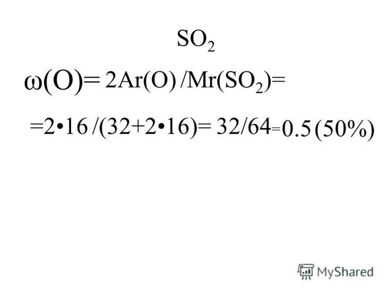 SO 2 ω(O)= 2Ar(O)/Mr(SO 2 )= =216/(32+216)=32/64 = 0.5(50%)