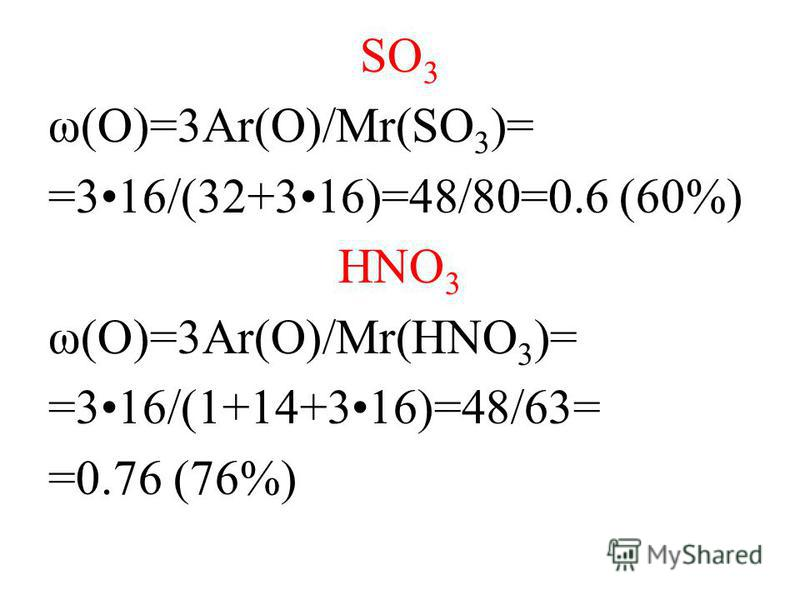SO 3 ω(O)=3Ar(O)/Mr(SO 3 )= =316/(32+316)=48/80=0.6 (60%) HNO 3 ω(O)=3Ar(O)/Mr(HNO 3 )= =316/(1+14+316)=48/63= =0.76 (76%)