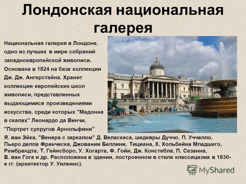 Лондонская национальная галерея Национальная галерея в Лондоне, одно из лучших в мире собраний западноевропейской живописи. Основана в 1824 на базе коллекции Дж. Дж. Ангерстайна. Хранит коллекции европейских школ живописи, представленных выдающимися