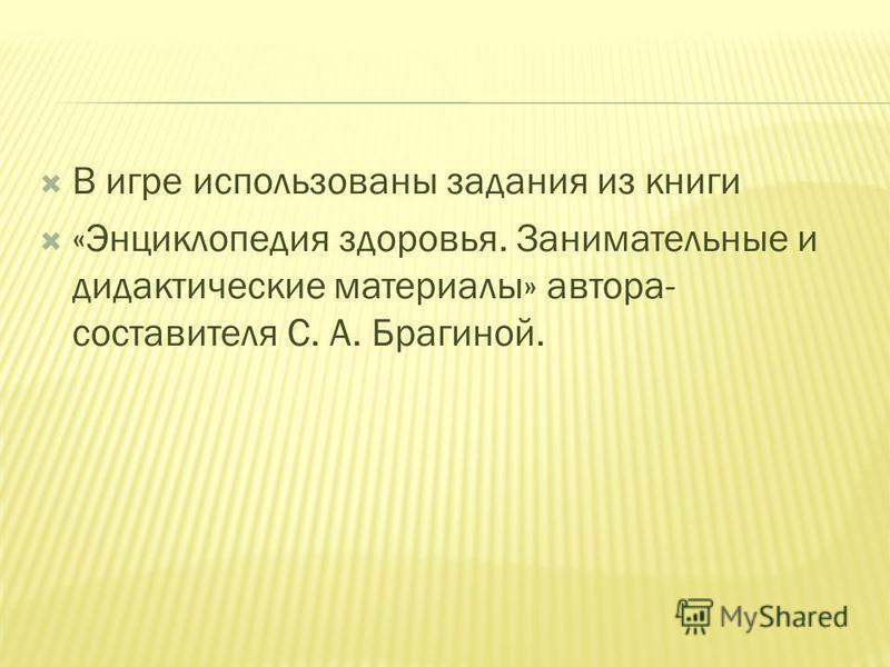 В игре использованы задания из книги «Энциклопедия здоровья. Занимательные и дидактические материалы» автора- составителя С. А. Брагиной.