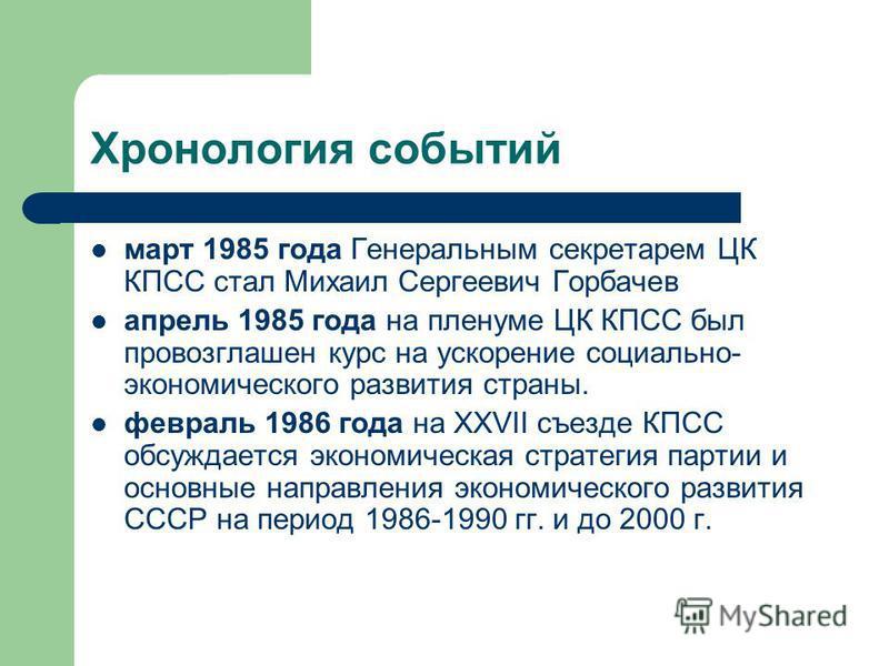 Хронология событий март 1985 года Генеральным секретарем ЦК КПСС стал Михаил Сергеевич Горбачев апрель 1985 года на пленуме ЦК КПСС был провозглашен курс на ускорение социально- экономического развития страны. февраль 1986 года на XXVII съезде КПСС о