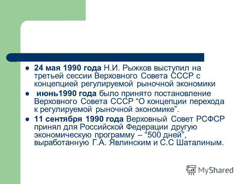 24 мая 1990 года Н.И. Рыжков выступил на третьей сессии Верховного Совета СССР с концепцией регулируемой рыночной экономики июнь 1990 года было принято постановление Верховного Совета СССР О концепции перехода к регулируемой рыночной экономике. 11 се
