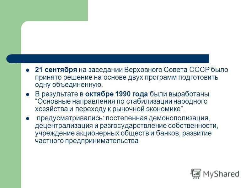 21 сентября на заседании Верховного Совета СССР было принято решение на основе двух программ подготовить одну объединенную. В результате в октябре 1990 года были выработаны Основные направления по стабилизации народного хозяйства и переходу к рыночно